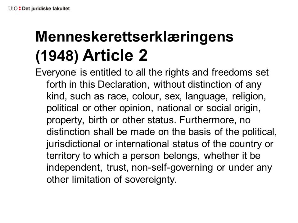 Menneskerettserklæringens (1948) Article 2 Everyone is entitled to all the rights and freedoms set forth in this Declaration, without distinction of any kind, such as race, colour, sex, language, religion, political or other opinion, national or social origin, property, birth or other status.