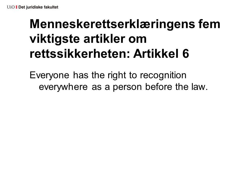 Menneskerettserklæringens fem viktigste artikler om rettssikkerheten: Artikkel 6 Everyone has the right to recognition everywhere as a person before t