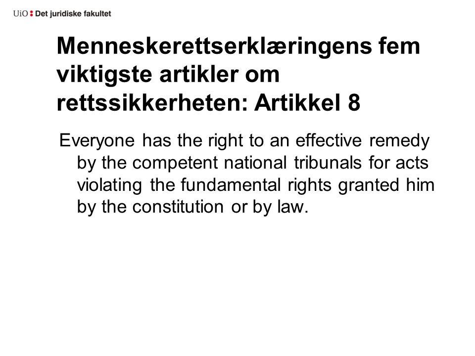 Menneskerettserklæringens fem viktigste artikler om rettssikkerheten: Artikkel 8 Everyone has the right to an effective remedy by the competent national tribunals for acts violating the fundamental rights granted him by the constitution or by law.