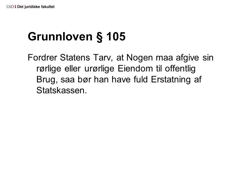 Grunnloven § 105 Fordrer Statens Tarv, at Nogen maa afgive sin rørlige eller urørlige Eiendom til offentlig Brug, saa bør han have fuld Erstatning af
