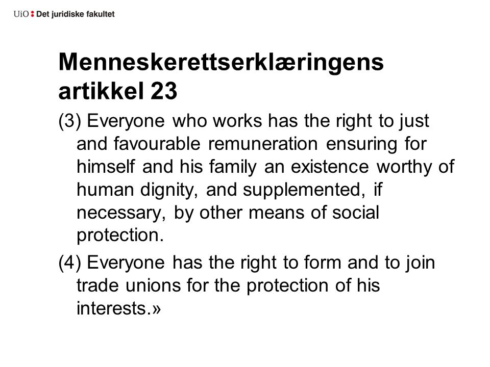 Menneskerettserklæringens artikkel 23 (3) Everyone who works has the right to just and favourable remuneration ensuring for himself and his family an existence worthy of human dignity, and supplemented, if necessary, by other means of social protection.