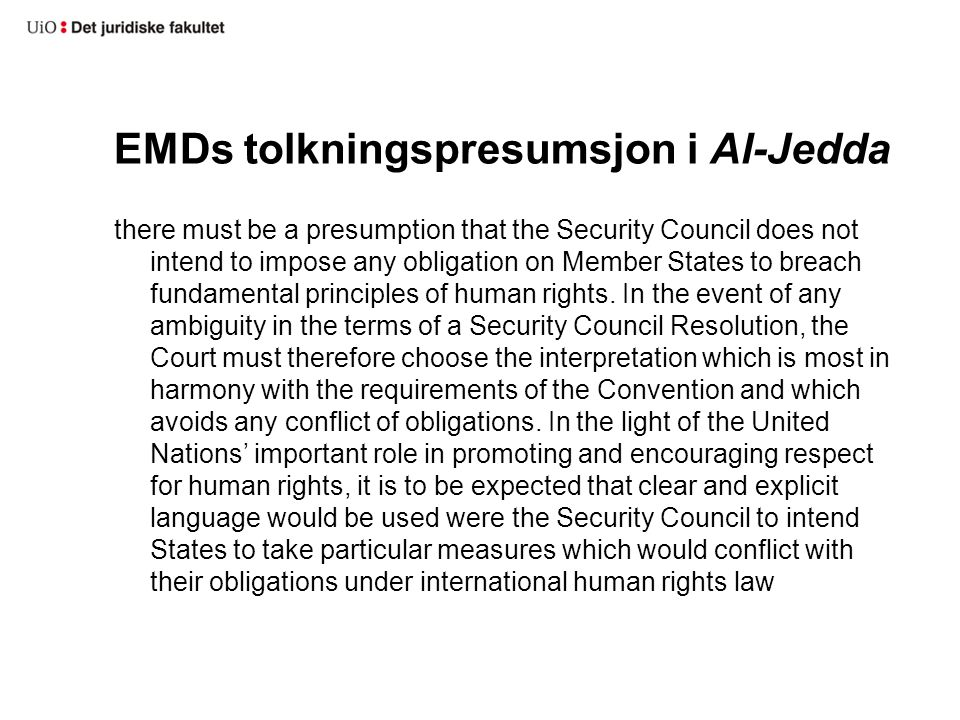 EMDs tolkningspresumsjon i Al-Jedda there must be a presumption that the Security Council does not intend to impose any obligation on Member States to breach fundamental principles of human rights.