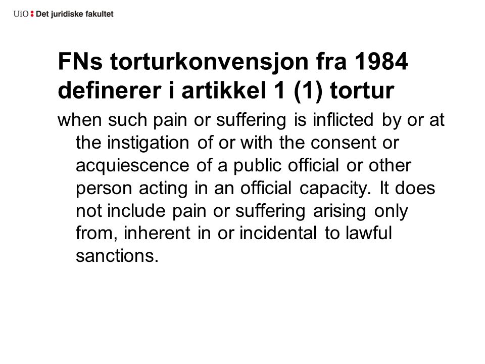 FNs torturkonvensjon fra 1984 definerer i artikkel 1 (1) tortur when such pain or suffering is inflicted by or at the instigation of or with the consent or acquiescence of a public official or other person acting in an official capacity.