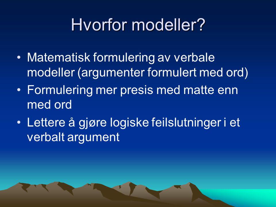 Hvorfor modeller? Matematisk formulering av verbale modeller (argumenter formulert med ord) Formulering mer presis med matte enn med ord Lettere å gjø