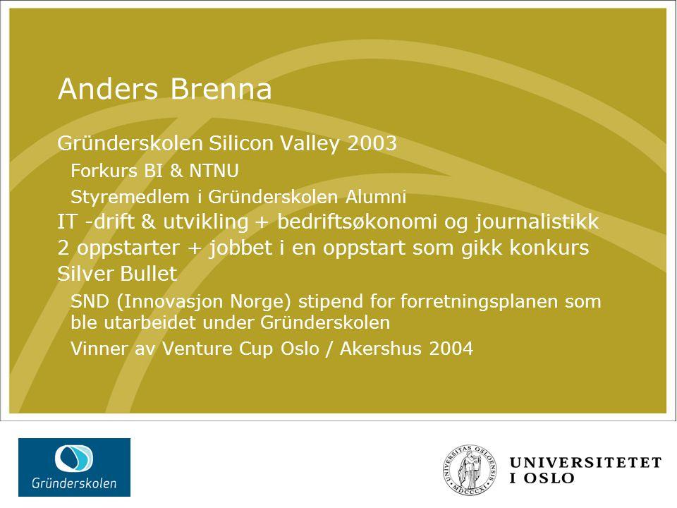 Anders Brenna Gründerskolen Silicon Valley 2003 Forkurs BI & NTNU Styremedlem i Gründerskolen Alumni IT -drift & utvikling + bedriftsøkonomi og journa