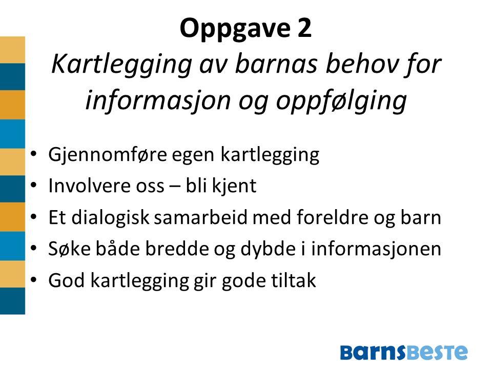 Oppgave 2 Kartlegging av barnas behov for informasjon og oppfølging Gjennomføre egen kartlegging Involvere oss – bli kjent Et dialogisk samarbeid med