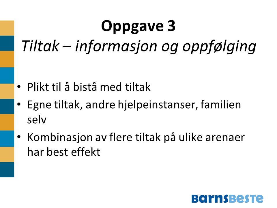 Oppgave 3 Tiltak – informasjon og oppfølging Plikt til å bistå med tiltak Egne tiltak, andre hjelpeinstanser, familien selv Kombinasjon av flere tiltak på ulike arenaer har best effekt