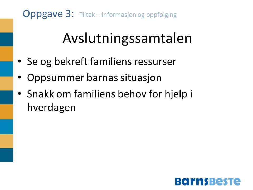 Tiltak – informasjon og oppfølging Se og bekreft familiens ressurser Oppsummer barnas situasjon Snakk om familiens behov for hjelp i hverdagen Oppgave 3: Avslutningssamtalen