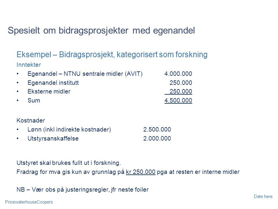PricewaterhouseCoopers Date here Spesielt om bidragsprosjekter med egenandel Eksempel – Bidragsprosjekt, kategorisert som forskning Inntekter Egenandel – NTNU sentrale midler (AVIT)4.000.000 Egenandel institutt 250.000 Eksterne midler 250.000 Sum4.500.000 Kostnader Lønn (inkl indirekte kostnader)2.500.000 Utstyrsanskaffelse2.000.000 Utstyret skal brukes fullt ut i forskning.