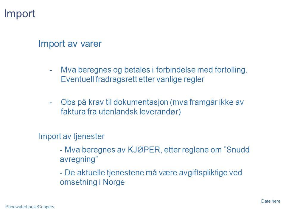 PricewaterhouseCoopers Date here Import Import av varer -Mva beregnes og betales i forbindelse med fortolling.