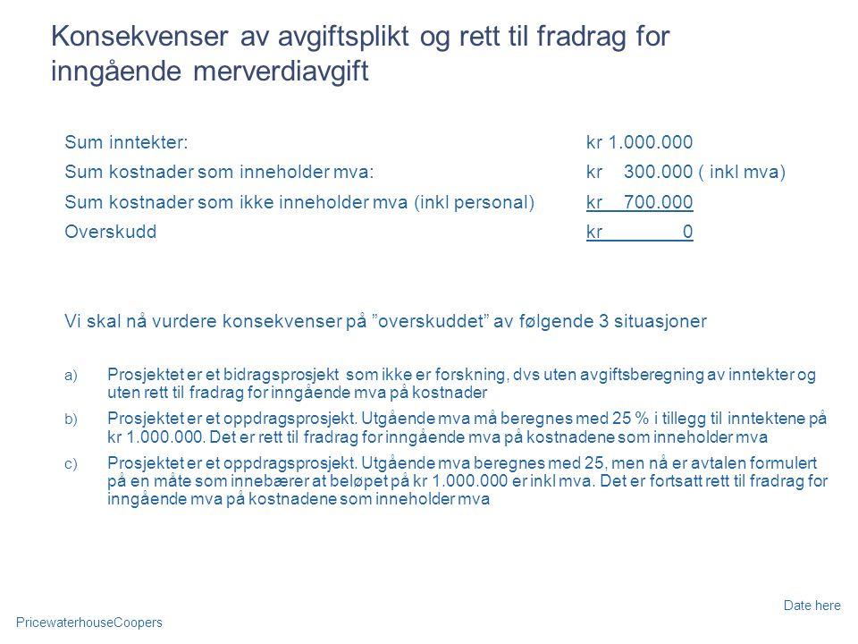 PricewaterhouseCoopers Date here Konsekvenser av avgiftsplikt og rett til fradrag for inngående merverdiavgift Sum inntekter: kr 1.000.000 Sum kostnader som inneholder mva: kr 300.000 ( inkl mva) Sum kostnader som ikke inneholder mva (inkl personal)kr 700.000 Overskuddkr 0 Vi skal nå vurdere konsekvenser på overskuddet av følgende 3 situasjoner a) Prosjektet er et bidragsprosjekt som ikke er forskning, dvs uten avgiftsberegning av inntekter og uten rett til fradrag for inngående mva på kostnader b) Prosjektet er et oppdragsprosjekt.