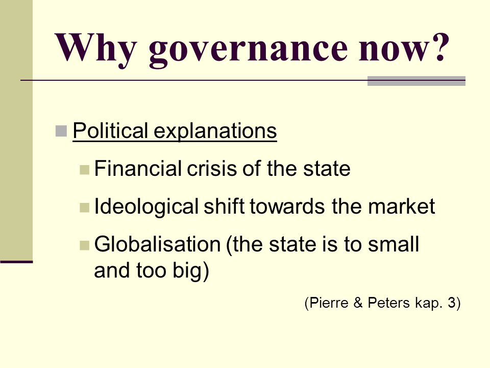 Why governance now? Political explanations Financial crisis of the state Ideological shift towards the market Globalisation (the state is to small and