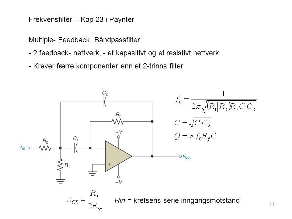 11 Frekvensfilter – Kap 23 i Paynter Multiple- Feedback Båndpassfilter - 2 feedback- nettverk, - et kapasitivt og et resistivt nettverk - Krever færre komponenter enn et 2-trinns filter Rin = kretsens serie inngangsmotstand