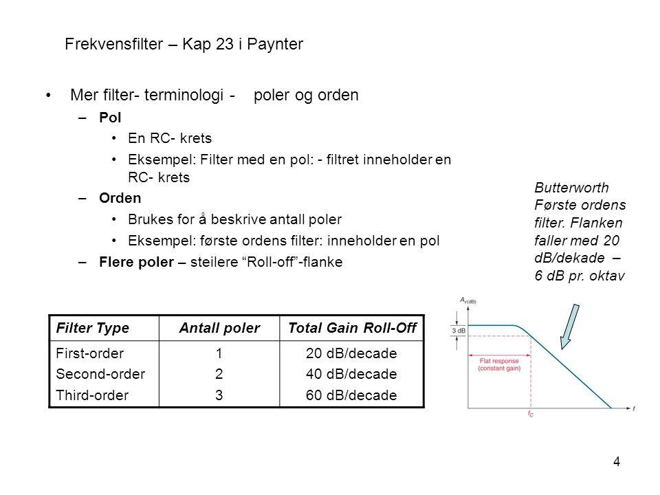 4 Frekvensfilter – Kap 23 i Paynter Mer filter- terminologi - poler og orden –Pol En RC- krets Eksempel: Filter med en pol: - filtret inneholder en RC- krets –Orden Brukes for å beskrive antall poler Eksempel: første ordens filter: inneholder en pol –Flere poler – steilere Roll-off -flanke Filter TypeAntall polerTotal Gain Roll-Off First-order Second-order Third-order 123123 20 dB/decade 40 dB/decade 60 dB/decade Butterworth Første ordens filter.