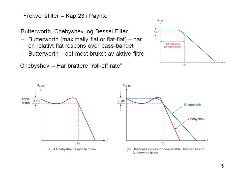 5 Frekvensfilter – Kap 23 i Paynter Butterworth, Chebyshev, og Bessel Filter –Butterworth (maximally flat or flat-flat) – har en relativt flat respons over pass-båndet –Butterworth – det mest bruket av aktive filtre Chebyshev – Har brattere roll-off rate