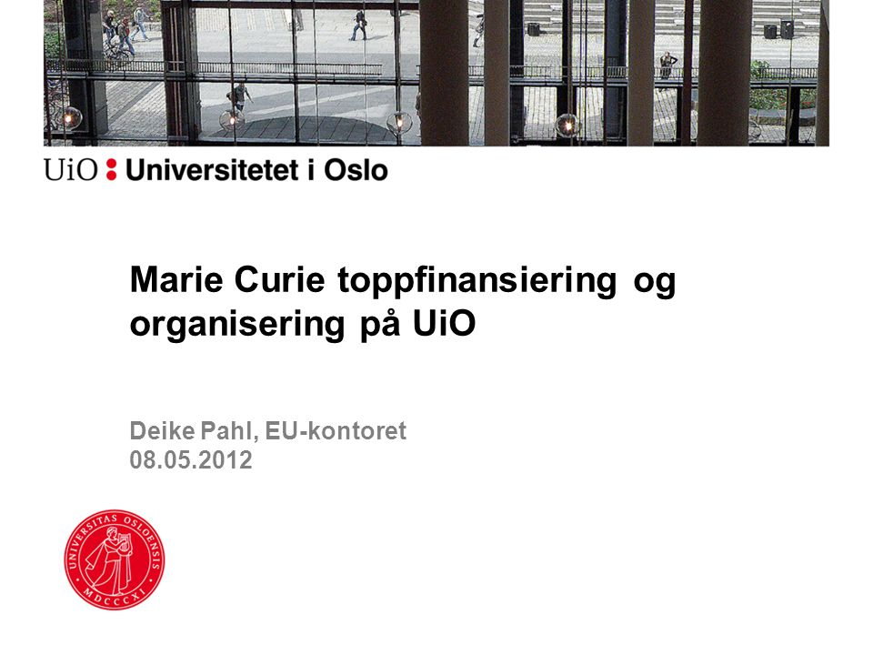 Deike Pahl, EU-kontoret 08.05.2012 Marie Curie toppfinansiering og organisering på UiO