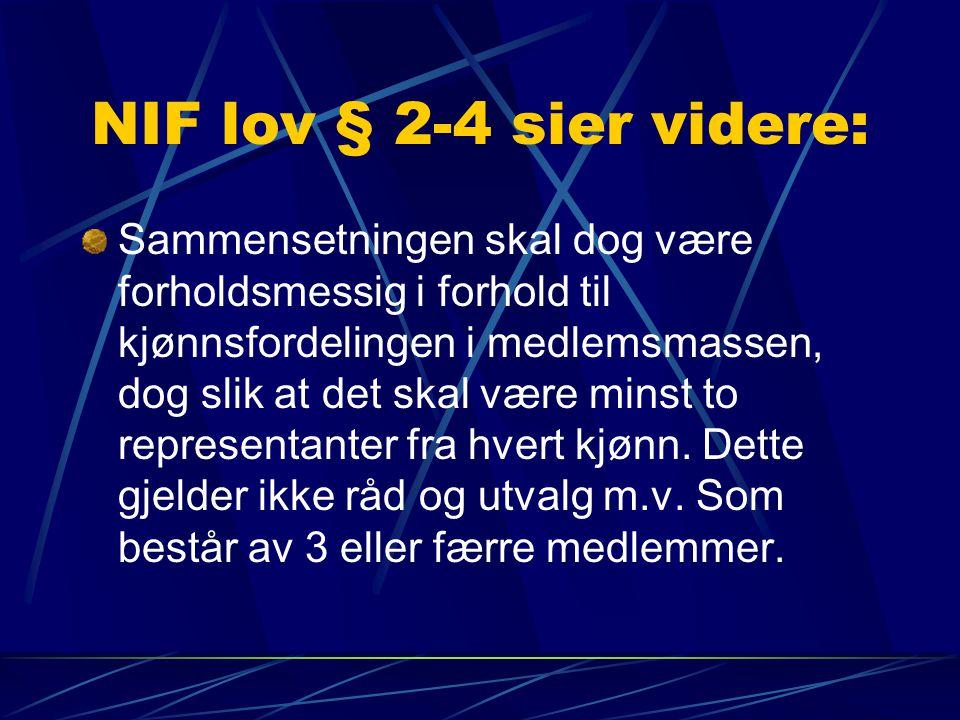 NIF lov § 2-4 sier videre: Sammensetningen skal dog være forholdsmessig i forhold til kjønnsfordelingen i medlemsmassen, dog slik at det skal være minst to representanter fra hvert kjønn.