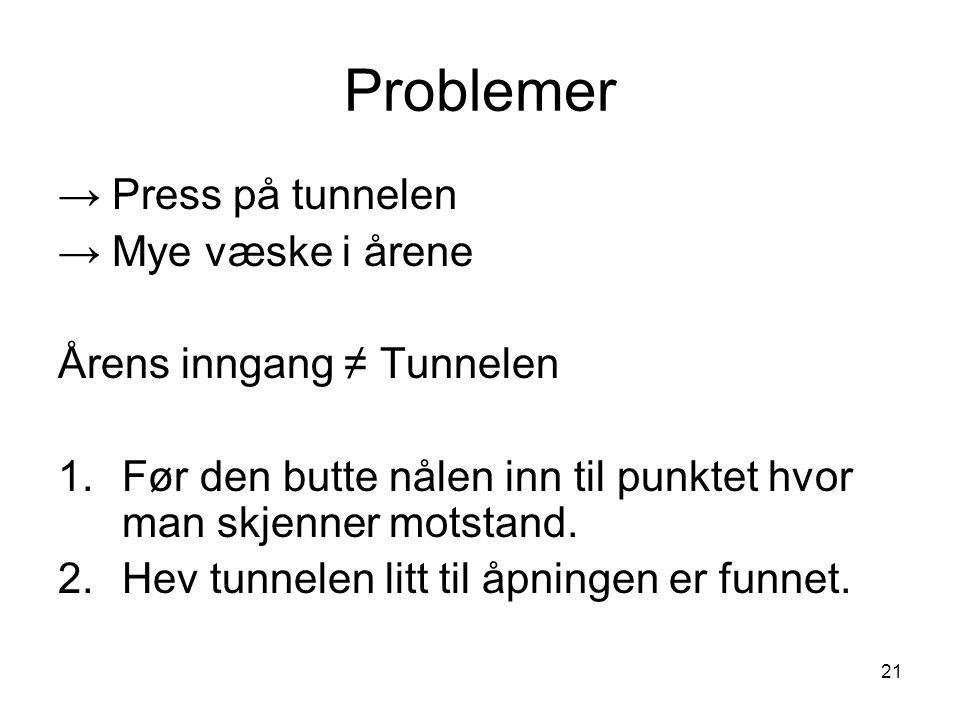 21 Problemer → Press på tunnelen → Mye væske i årene Årens inngang ≠ Tunnelen 1.Før den butte nålen inn til punktet hvor man skjenner motstand. 2.Hev