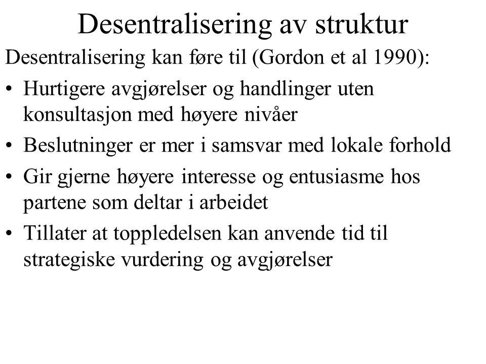 Desentralisering av struktur Desentralisering kan føre til (Gordon et al 1990): Hurtigere avgjørelser og handlinger uten konsultasjon med høyere nivåe