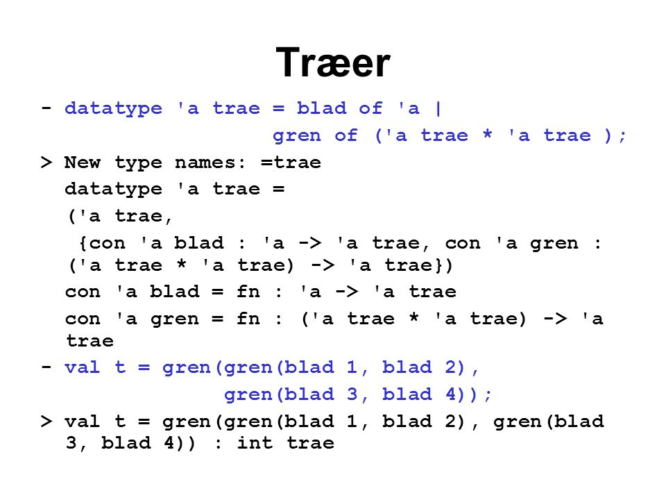 Træer - datatype a trae = blad of a | gren of ( a trae * a trae ); > New type names: =trae datatype a trae = ( a trae, {con a blad : a -> a trae, con a gren : ( a trae * a trae) -> a trae}) con a blad = fn : a -> a trae con a gren = fn : ( a trae * a trae) -> a trae - val t = gren(gren(blad 1, blad 2), gren(blad 3, blad 4)); > val t = gren(gren(blad 1, blad 2), gren(blad 3, blad 4)) : int trae