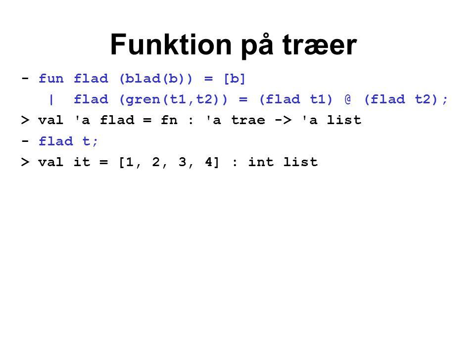 Funktion på træer - fun flad (blad(b)) = [b] | flad (gren(t1,t2)) = (flad t1) @ (flad t2); > val 'a flad = fn : 'a trae -> 'a list - flad t; > val it
