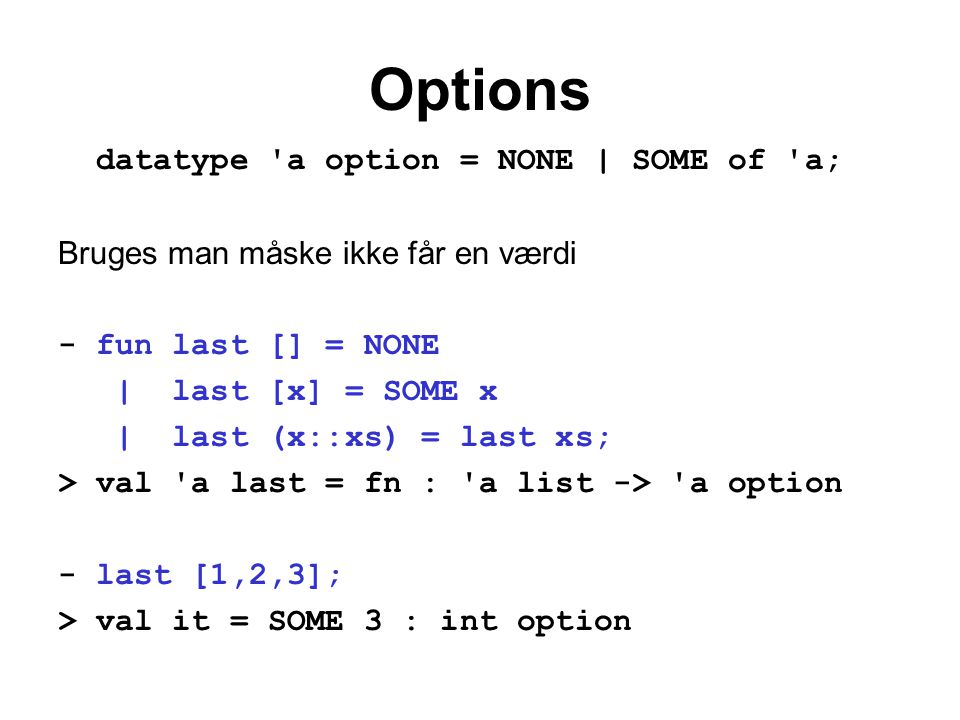 Options datatype a option = NONE | SOME of a; Bruges man måske ikke får en værdi - fun last [] = NONE | last [x] = SOME x | last (x::xs) = last xs; > val a last = fn : a list -> a option - last [1,2,3]; > val it = SOME 3 : int option