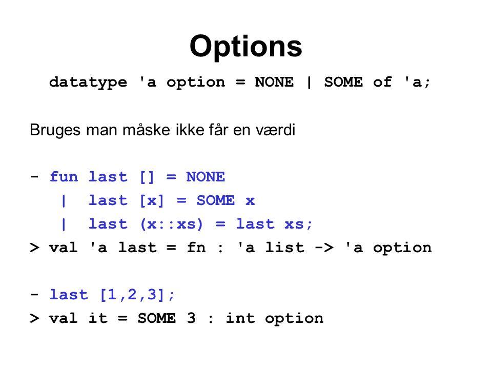 Options datatype 'a option = NONE | SOME of 'a; Bruges man måske ikke får en værdi - fun last [] = NONE | last [x] = SOME x | last (x::xs) = last xs;
