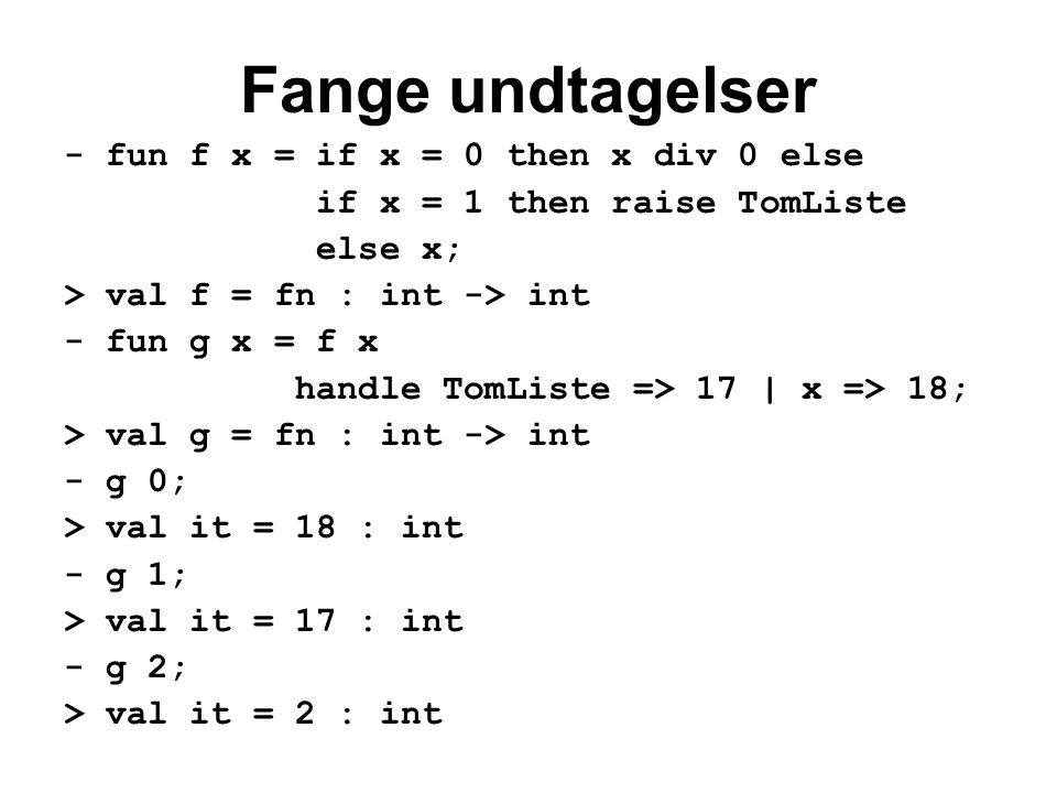 Fange undtagelser - fun f x = if x = 0 then x div 0 else if x = 1 then raise TomListe else x; > val f = fn : int -> int - fun g x = f x handle TomListe => 17 | x => 18; > val g = fn : int -> int - g 0; > val it = 18 : int - g 1; > val it = 17 : int - g 2; > val it = 2 : int