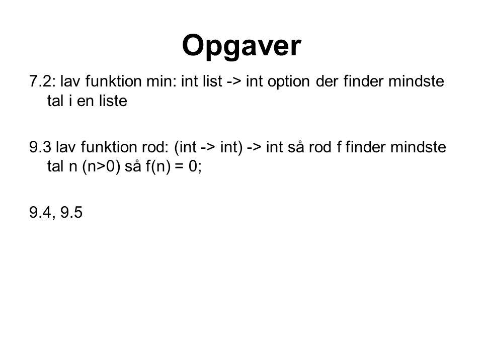 Opgaver 7.2: lav funktion min: int list -> int option der finder mindste tal i en liste 9.3 lav funktion rod: (int -> int) -> int så rod f finder mind