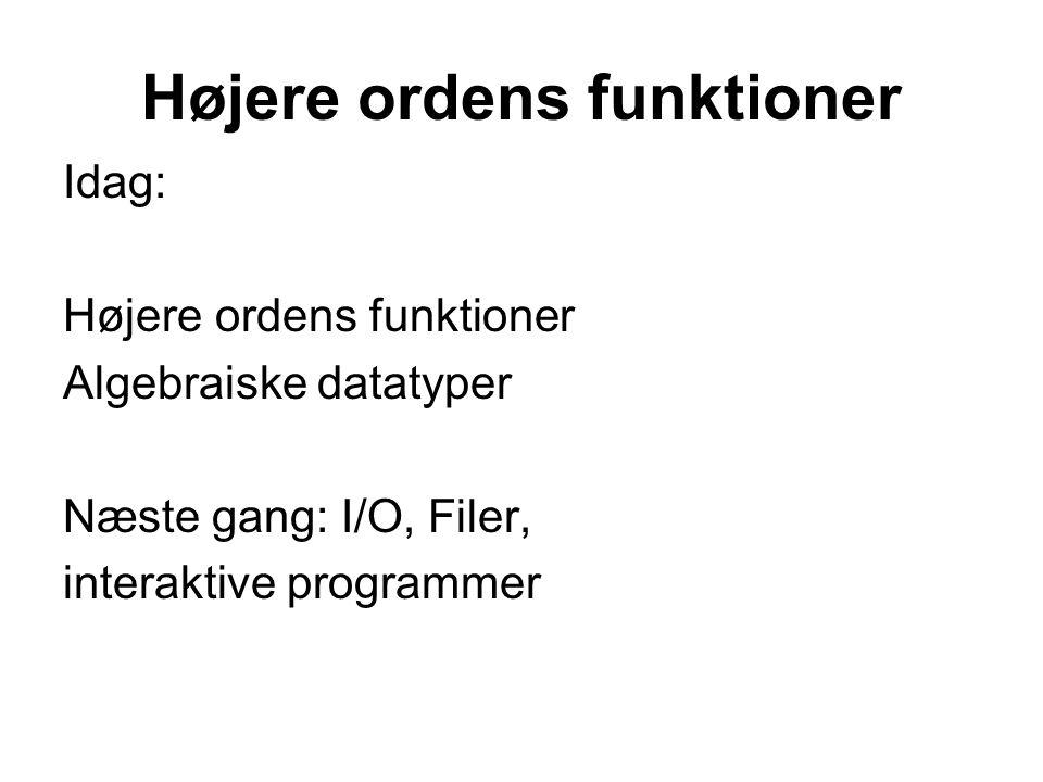 Højere ordens funktioner Idag: Højere ordens funktioner Algebraiske datatyper Næste gang: I/O, Filer, interaktive programmer