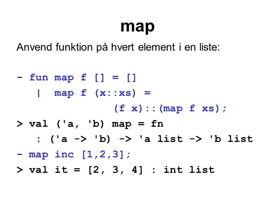 map Anvend funktion på hvert element i en liste: - fun map f [] = [] | map f (x::xs) = (f x)::(map f xs); > val ('a, 'b) map = fn : ('a -> 'b) -> 'a l