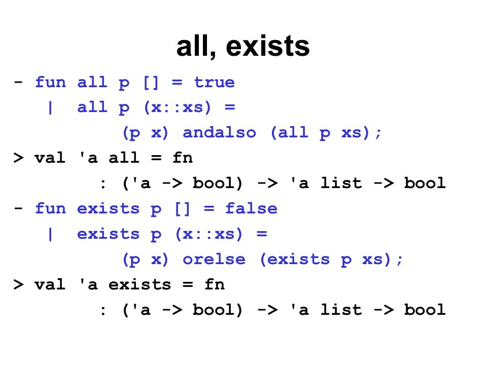 all, exists - fun all p [] = true | all p (x::xs) = (p x) andalso (all p xs); > val a all = fn : ( a -> bool) -> a list -> bool - fun exists p [] = false | exists p (x::xs) = (p x) orelse (exists p xs); > val a exists = fn : ( a -> bool) -> a list -> bool