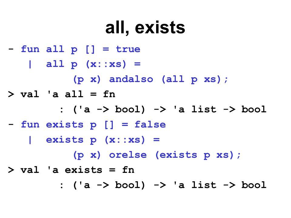 Programmering med exists - fun eq x y = x=y; > val a eq = fn : a -> a -> bool - fun member elm lst = exists (eq elm) lst; > val a member = fn : a -> a list -> bool - member 3 [1,2,3,4]; > val it = true : bool - member 3 [1,2,4,5]; > val it = false : bool