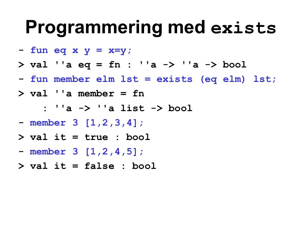 Programmering med exists - fun eq x y = x=y; > val a eq = fn : a -> a -> bool - fun member elm lst = exists (eq elm) lst; > val a member = fn : a -> a list -> bool - member 3 [1,2,3,4]; > val it = true : bool - member 3 [1,2,4,5]; > val it = false : bool