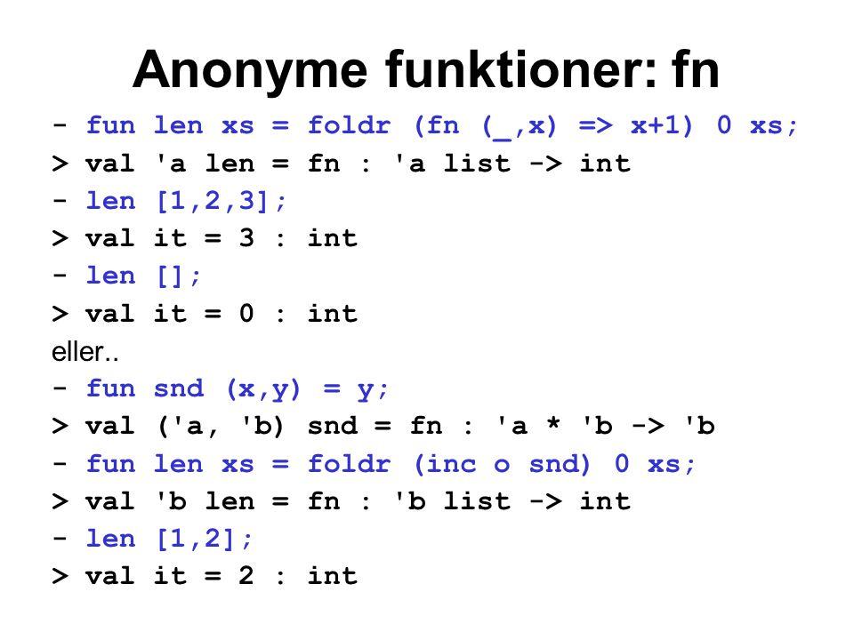 Anonyme funktioner: fn - fun len xs = foldr (fn (_,x) => x+1) 0 xs; > val 'a len = fn : 'a list -> int - len [1,2,3]; > val it = 3 : int - len []; > v