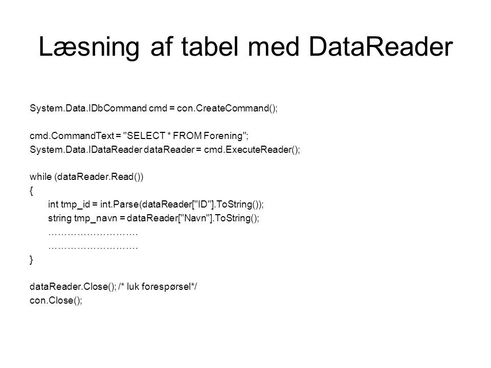 Læsning af tabel med DataReader System.Data.IDbCommand cmd = con.CreateCommand(); cmd.CommandText = SELECT * FROM Forening ; System.Data.IDataReader dataReader = cmd.ExecuteReader(); while (dataReader.Read()) { int tmp_id = int.Parse(dataReader[ ID ].ToString()); string tmp_navn = dataReader[ Navn ].ToString(); ……………………….