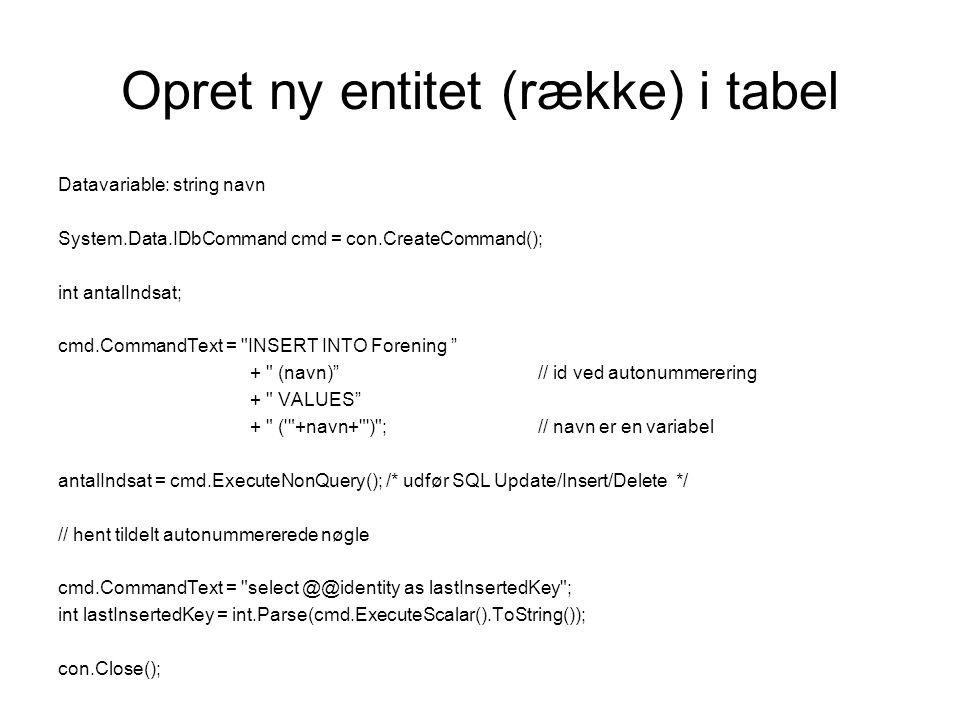 Opret ny entitet (række) i tabel Datavariable: string navn System.Data.IDbCommand cmd = con.CreateCommand(); int antalIndsat; cmd.CommandText = INSERT INTO Forening + (navn) // id ved autonummerering + VALUES + ( +navn+ ) ;// navn er en variabel antalIndsat = cmd.ExecuteNonQuery(); /* udfør SQL Update/Insert/Delete */ // hent tildelt autonummererede nøgle cmd.CommandText = select @@identity as lastInsertedKey ; int lastInsertedKey = int.Parse(cmd.ExecuteScalar().ToString()); con.Close();