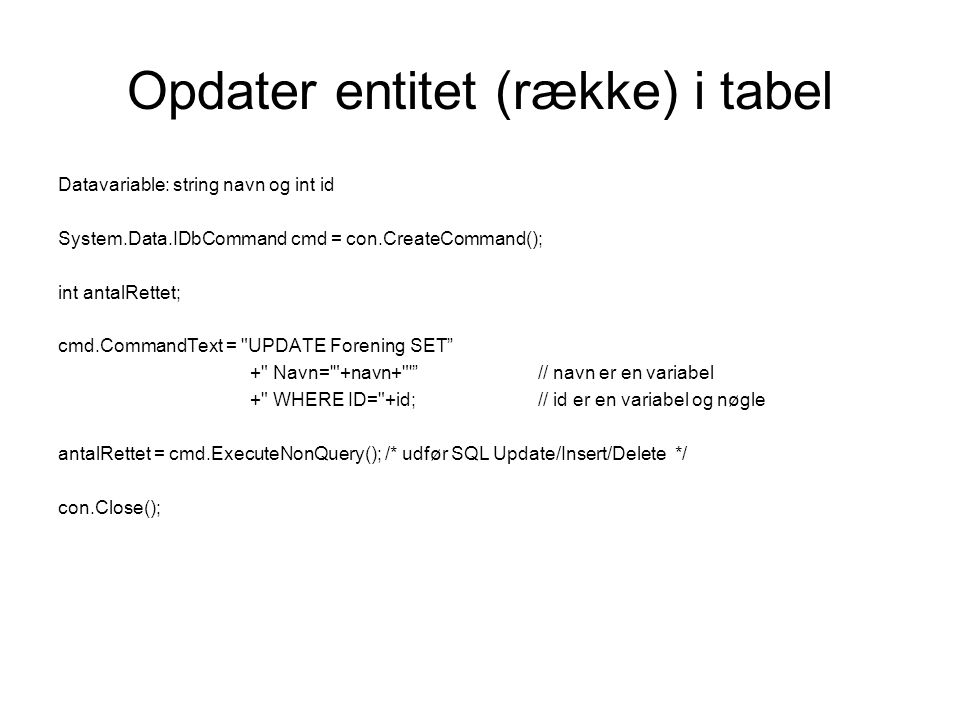Opdater entitet (række) i tabel Datavariable: string navn og int id System.Data.IDbCommand cmd = con.CreateCommand(); int antalRettet; cmd.CommandText = UPDATE Forening SET + Navn= +navn+ // navn er en variabel + WHERE ID= +id;// id er en variabel og nøgle antalRettet = cmd.ExecuteNonQuery(); /* udfør SQL Update/Insert/Delete */ con.Close();