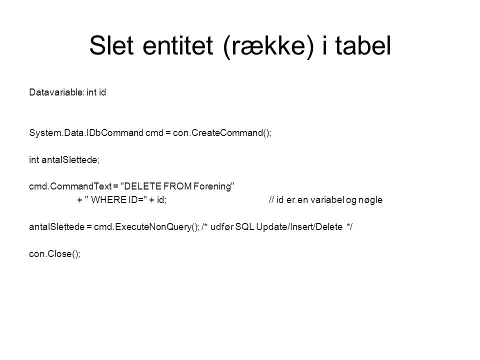 Slet entitet (række) i tabel Datavariable: int id System.Data.IDbCommand cmd = con.CreateCommand(); int antalSlettede; cmd.CommandText =
