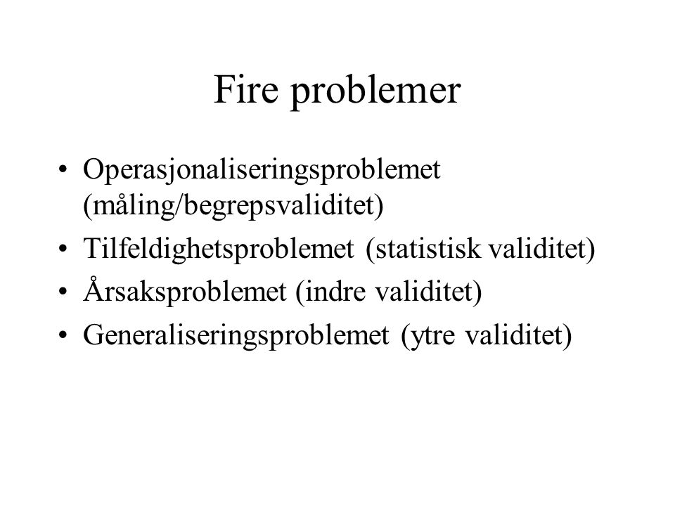 Fire problemer Operasjonaliseringsproblemet (måling/begrepsvaliditet) Tilfeldighetsproblemet (statistisk validitet) Årsaksproblemet (indre validitet) Generaliseringsproblemet (ytre validitet)