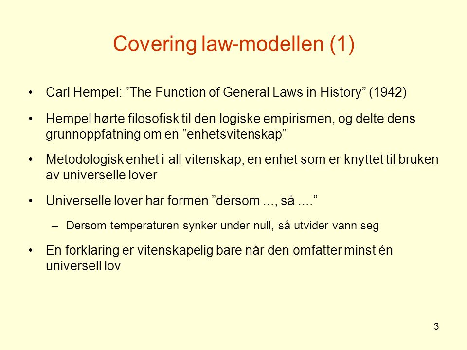 "3 Covering law-modellen (1) Carl Hempel: ""The Function of General Laws in History"" (1942) Hempel hørte filosofisk til den logiske empirismen, og delte"