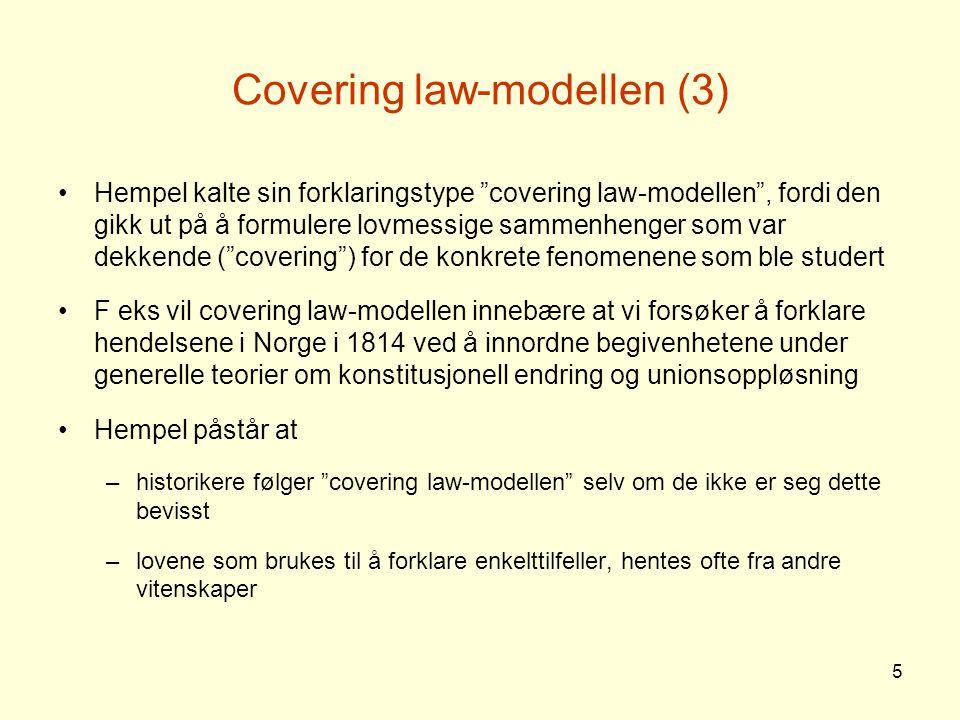6 Covering law-modellen (4) Innvendinger mot covering law-modellen –Den er i realiteten lite brukt i historiske forklaringer –Den er heller ikke nødvendig for å forklare historiske fenomener –I beste fall har modellen begrenset gyldighet –Historiske forklaringer er ikke først og fremst deduktive
