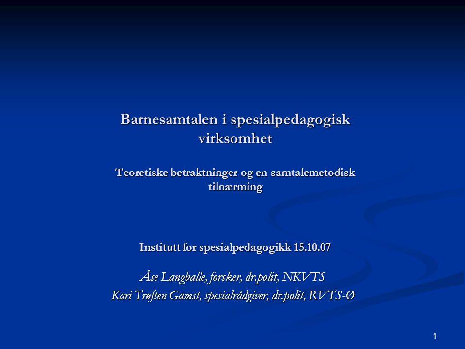 1 Barnesamtalen i spesialpedagogisk virksomhet Teoretiske betraktninger og en samtalemetodisk tilnærming Institutt for spesialpedagogikk 15.10.07 Åse