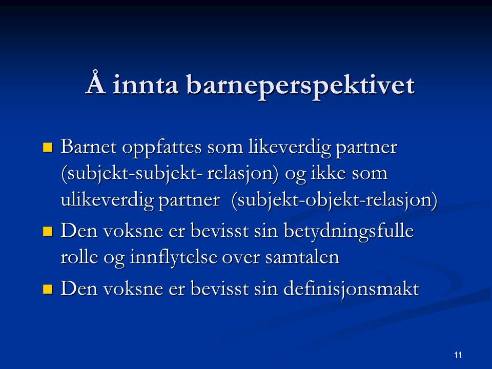 11 Å innta barneperspektivet Barnet oppfattes som likeverdig partner (subjekt-subjekt- relasjon) og ikke som ulikeverdig partner (subjekt-objekt-relas