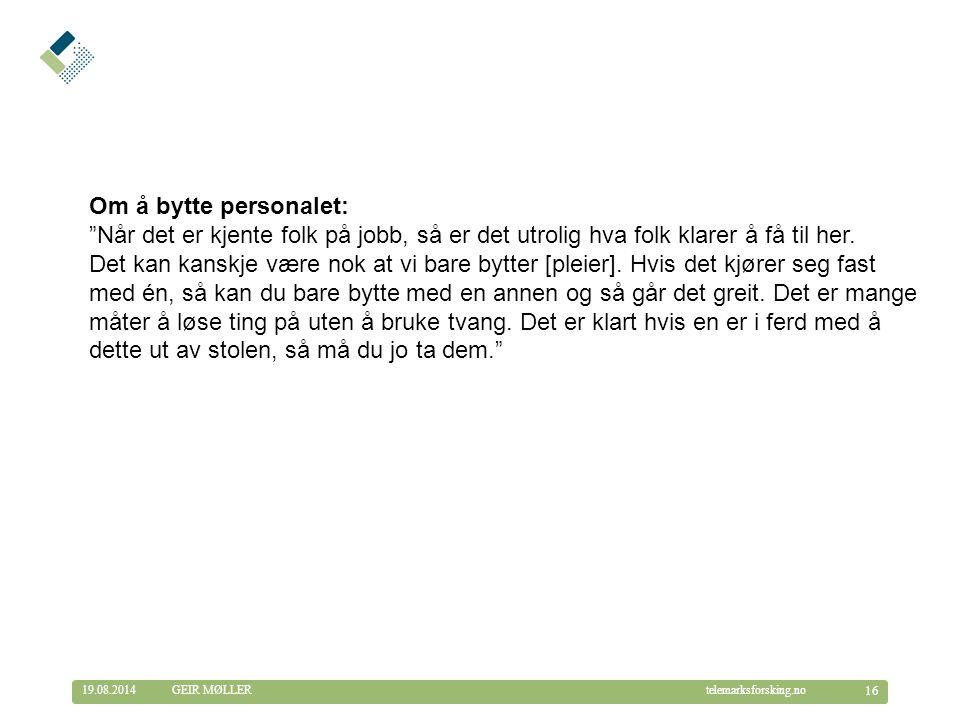 © Telemarksforsking telemarksforsking.no19.08.2014 16 GEIR MØLLER Om å bytte personalet: Når det er kjente folk på jobb, så er det utrolig hva folk klarer å få til her.