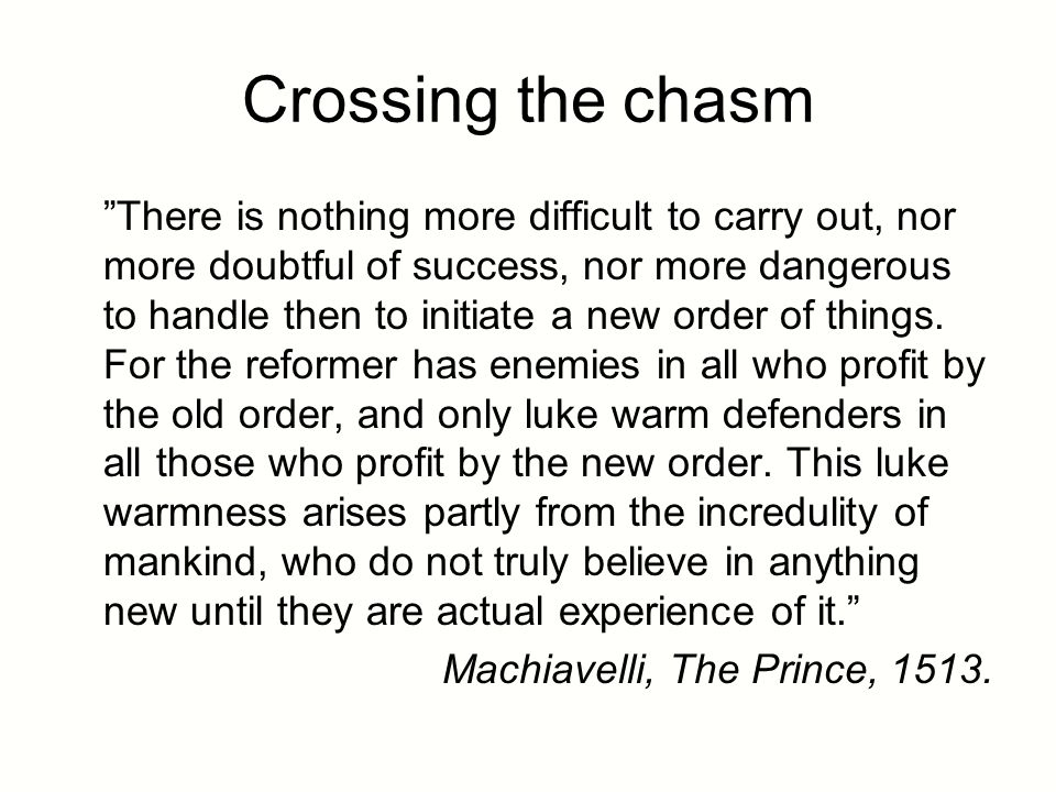 Crossing the chasm There is nothing more difficult to carry out, nor more doubtful of success, nor more dangerous to handle then to initiate a new order of things.