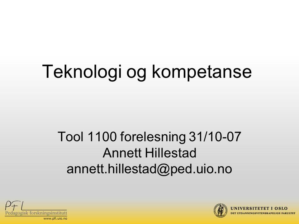 Teknologi og kompetanse Tool 1100 forelesning 31/10-07 Annett Hillestad annett.hillestad@ped.uio.no