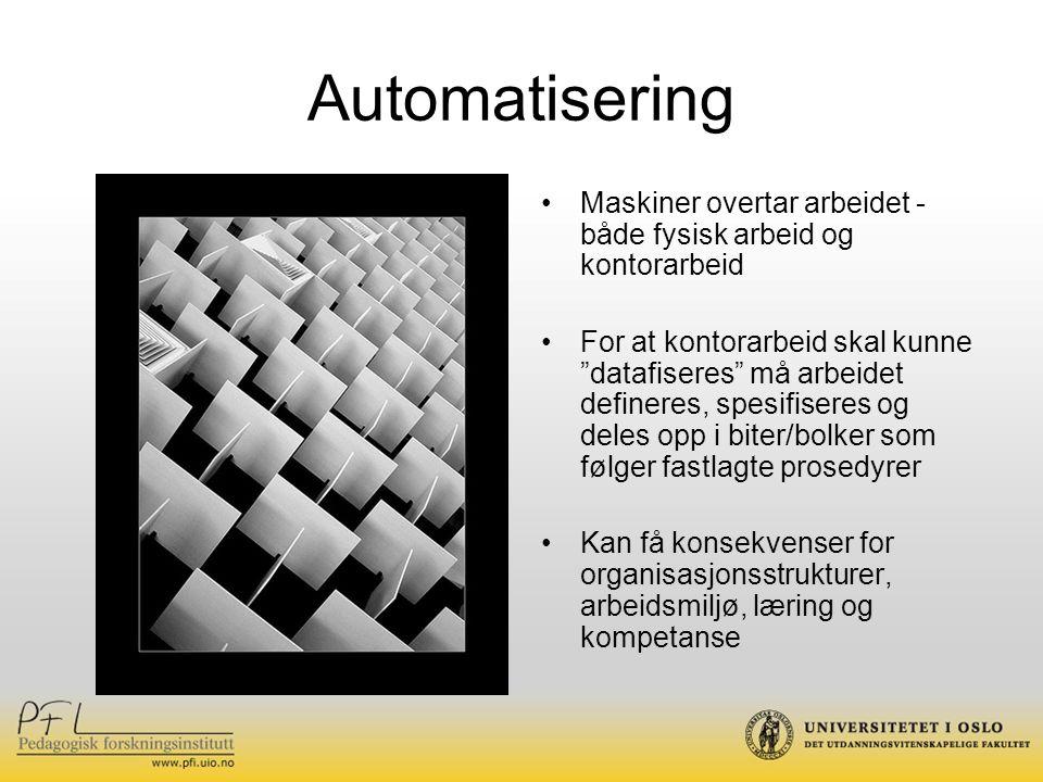Automatisering Maskiner overtar arbeidet - både fysisk arbeid og kontorarbeid For at kontorarbeid skal kunne datafiseres må arbeidet defineres, spesifiseres og deles opp i biter/bolker som følger fastlagte prosedyrer Kan få konsekvenser for organisasjonsstrukturer, arbeidsmiljø, læring og kompetanse