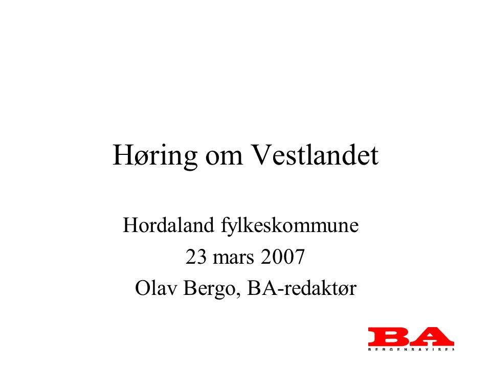 Høring om Vestlandet Hordaland fylkeskommune 23 mars 2007 Olav Bergo, BA-redaktør