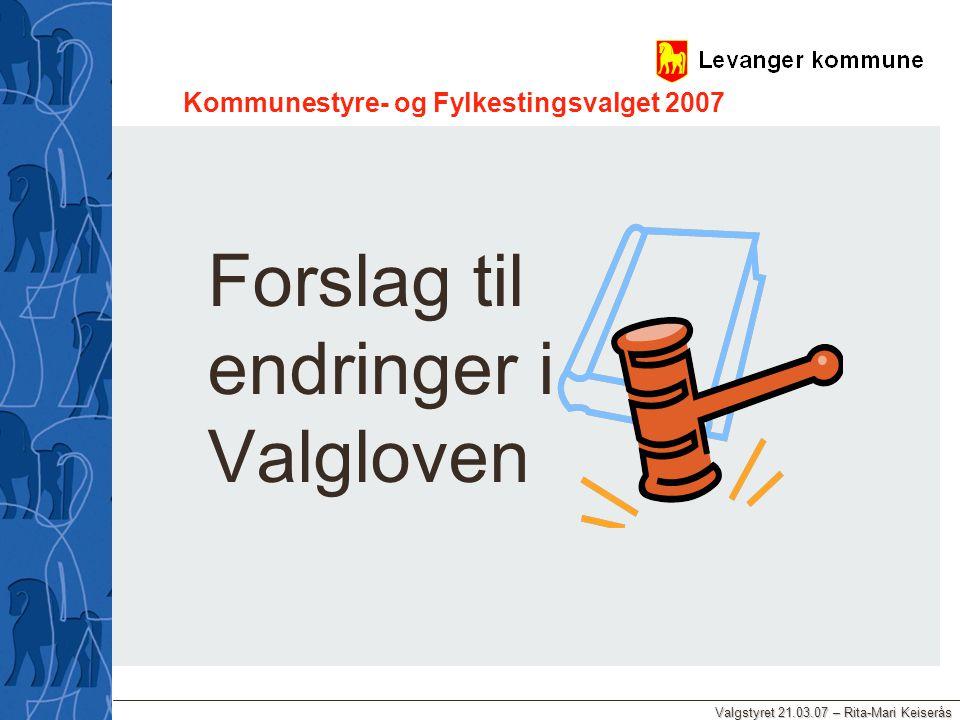 Valgstyret 21.03.07 – Rita-Mari Keiserås Kommunestyre- og Fylkestingsvalget 2007 Forslag til endringer i Valgloven